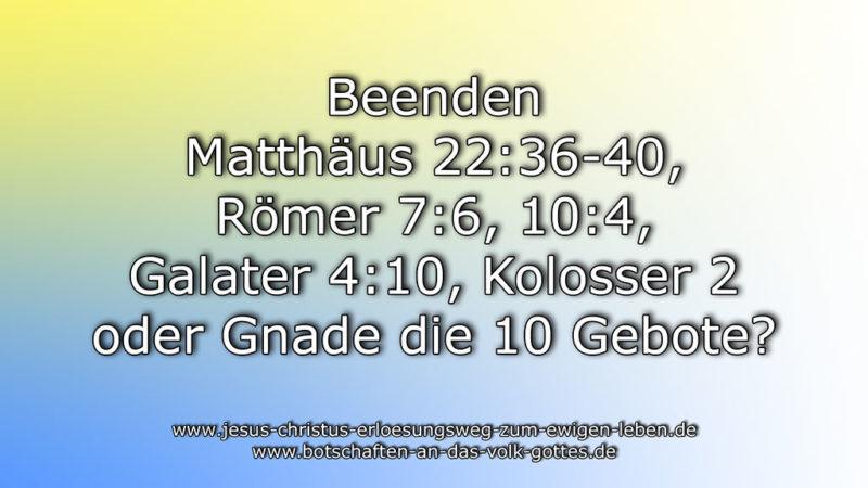 Beenden Matt 22:36-40, Röm 7:6, 10:4, Gal 4:10, Kol 2:14+16-17 oder Gnade die 10 Gebote?